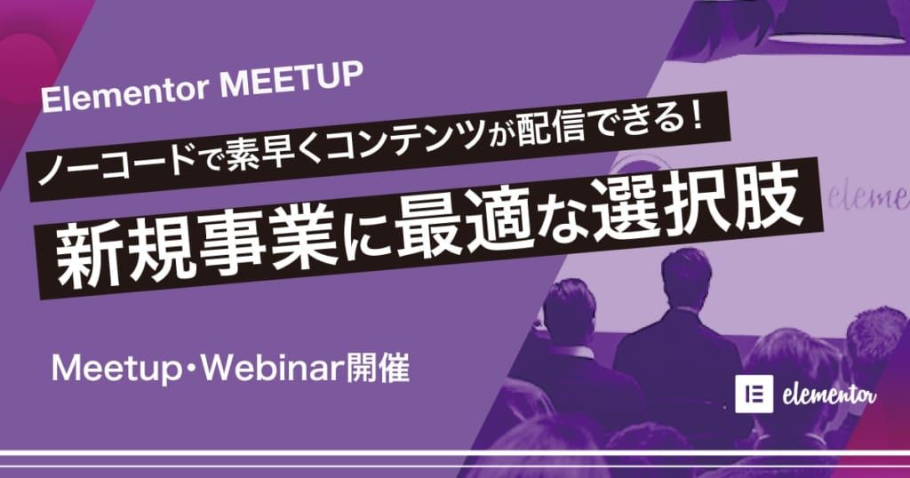 Elementor Meetup ノーコードで素早くコンテンツが配信できる!新規事業に最適な選択肢
